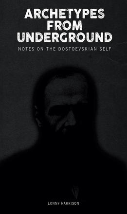 Archetypes from Underground - Notes on the Dostoevskian Self