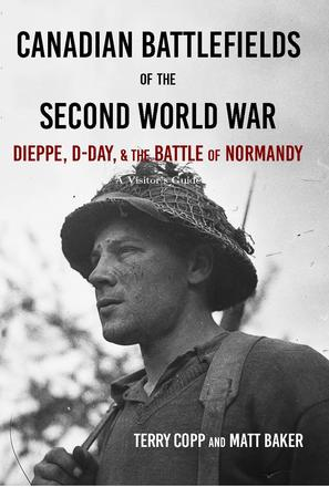 Canadian Battlefields of the Second World War - Dieppe, D-Day, and the Battle of Normandy