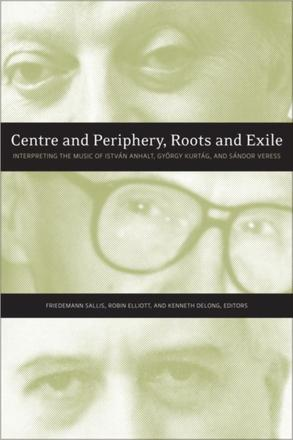 Centre and Periphery, Roots and Exile - Interpreting the Music of István Anhalt, György Kurtág, and Sándor Veress