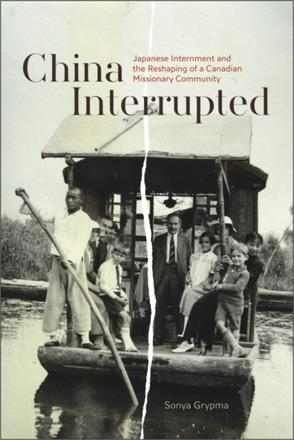 China Interrupted - Japanese Internment and the Reshaping of a Canadian Missionary Community