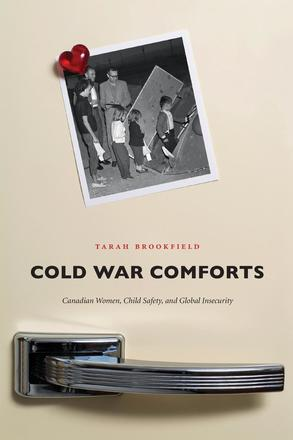 Cold War Comforts - Canadian Women, Child Safety, and Global Insecurity