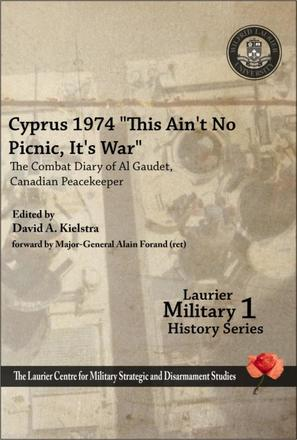 "Cyprus 1974, ""This Ain't No Picnic, It's War"" - The Combat Diary of Al Gaudet, Canadian Peacekeeper"