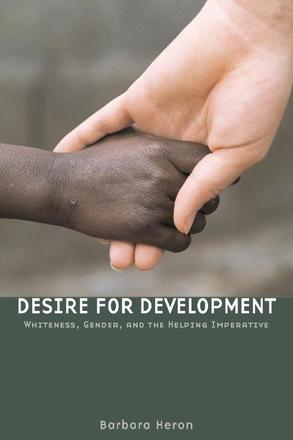 Desire for Development - Whiteness, Gender, and the Helping Imperative