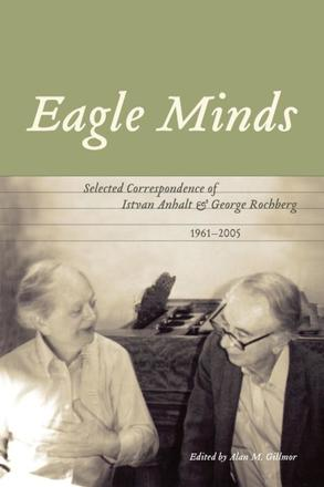 Eagle Minds - Selected Correspondence of Istvan Anhalt and George Rochberg (1961-2005)
