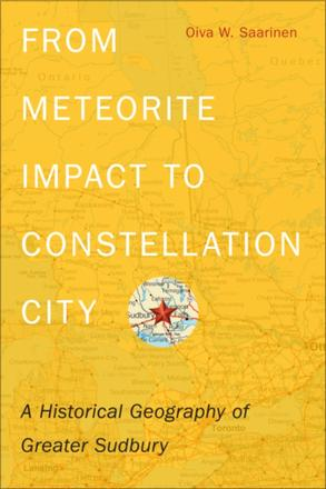 From Meteorite Impact to Constellation City - A Historical Geography of Greater Sudbury