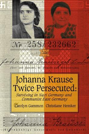 Johanna Krause Twice Persecuted - Surviving in Nazi Germany and Communist East Germany