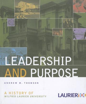 Leadership and Purpose - A History of Wilfrid Laurier University