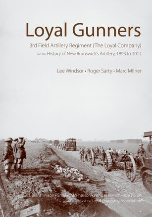 Loyal Gunners - 3rd Field Artillery Regiment (The Loyal Company) and the History of New Brunswick's Artillery, 1893-2012