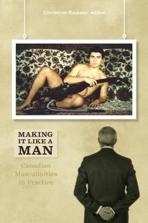 Making It Like a Man - Canadian Masculinities in Practice