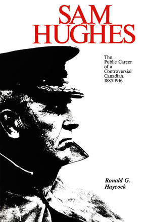 Sam Hughes - The Public Career of a Controversial Canadian, 1885-1916