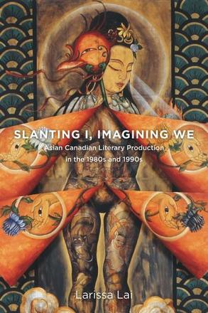 Slanting I, Imagining We - Asian Canadian Literary Production in the 1980s and 1990s