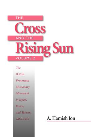 The Cross and the Rising Sun - The Canadian Protestant Missionary Movement in the Japanese Empire, 1872-1931