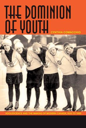 The Dominion of Youth - Adolescence and the Making of Modern Canada, 1920 to 1950