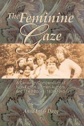 The Feminine Gaze - A Canadian Compendium of Non-Fiction Women Authors and Their Books, 1836-1945
