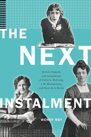 The Next Instalment - Serials, Sequels, and Adaptations of Nellie L. McClung, L.M. Montgomery, and Mazo de la Roche