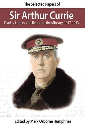 The Selected Papers of Sir Arthur Currie - Diaries, Letters, and Report to the Ministry, 1917-1933