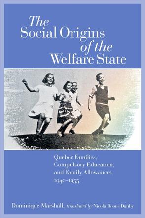 The Social Origins of the Welfare State - Quebec Families, Compulsory Education, and Family Allowances, 1940-1955