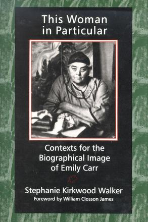 This Woman in Particular - Contexts for the Biographical Image of Emily Carr